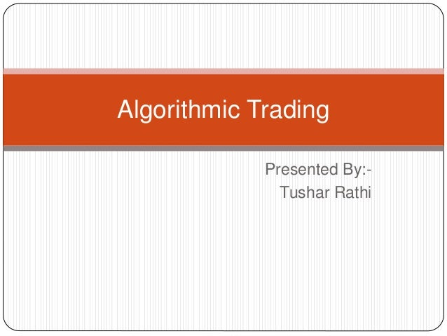 Presented By:- Tushar Rathi Algorithmic Trading