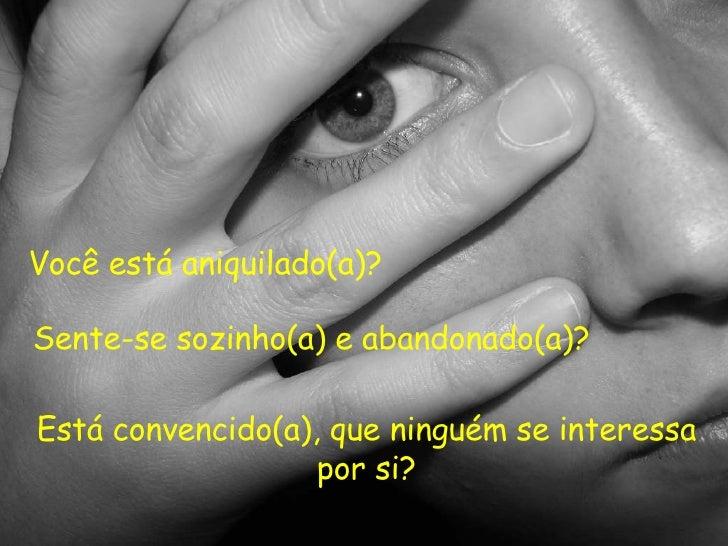 Você está aniquilado(a)? Sente-se sozinho(a) e abandonado(a)? Está convencido(a), que ninguém se interessa por si?