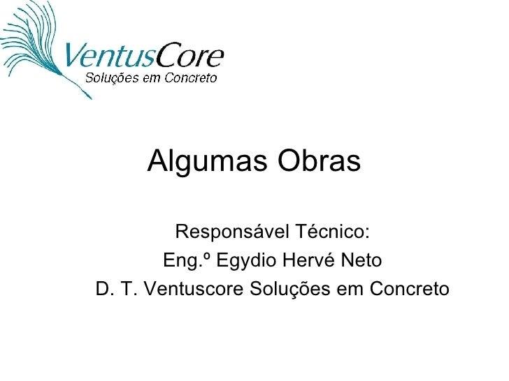 Algumas Obras Responsável Técnico: Eng.º Egydio Hervé Neto D. T. Ventuscore Soluções em Concreto