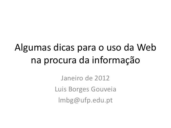 Algumas dicas para o uso da Web    na procura da informação          Janeiro de 2012        Luis Borges Gouveia         lm...