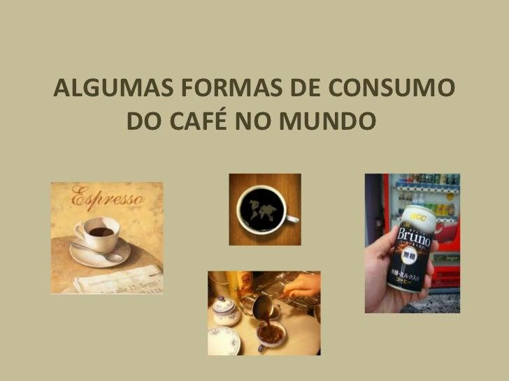 ALGUMAS FORMAS DE CONSUMO DO CAFÉ NO MUNDO