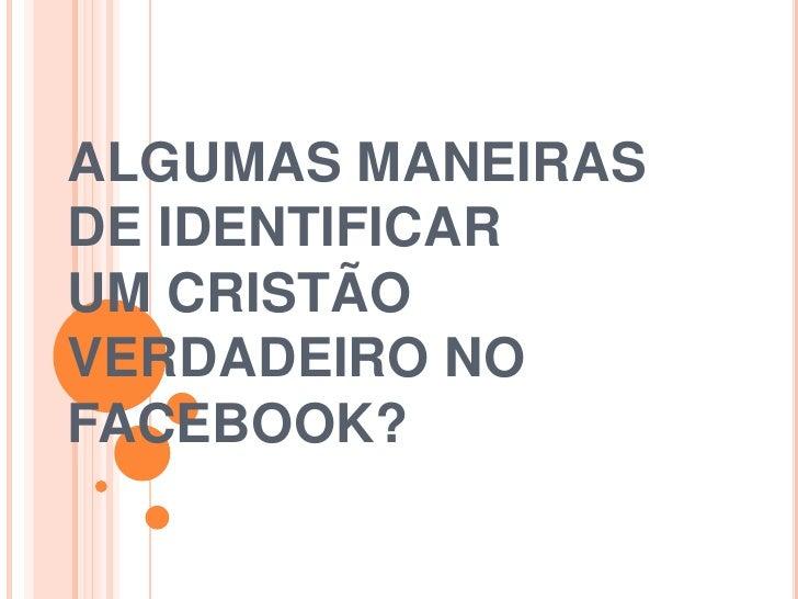 ALGUMAS MANEIRASDE IDENTIFICARUM CRISTÃOVERDADEIRO NOFACEBOOK?