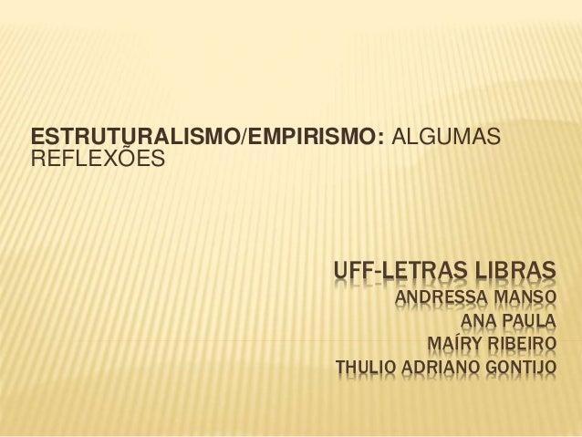 UFF-LETRAS LIBRAS ANDRESSA MANSO ANA PAULA MAÍRY RIBEIRO THULIO ADRIANO GONTIJO ESTRUTURALISMO/EMPIRISMO: ALGUMAS REFLEXÕES