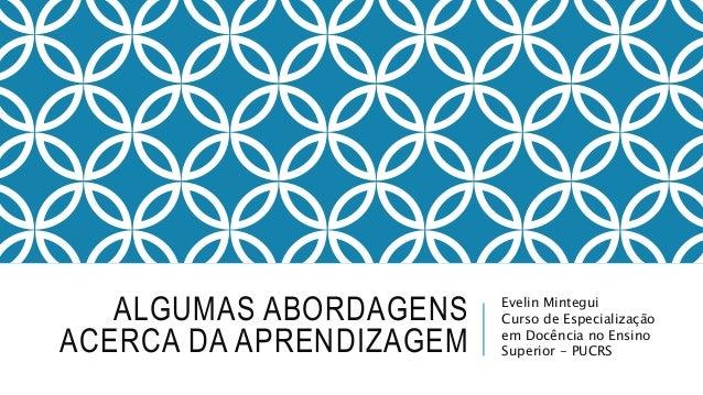 ALGUMAS ABORDAGENS ACERCA DA APRENDIZAGEM Evelin Mintegui Curso de Especialização em Docência no Ensino Superior - PUCRS