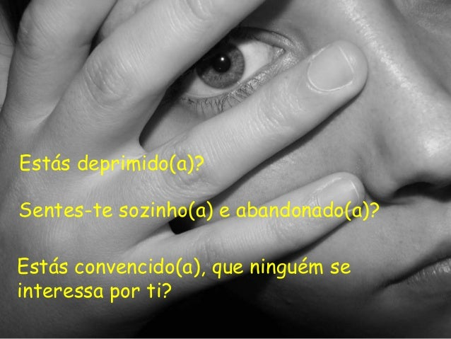 Estás deprimido(a)? Sentes-te sozinho(a) e abandonado(a)? Estás convencido(a), que ninguém se interessa por ti?