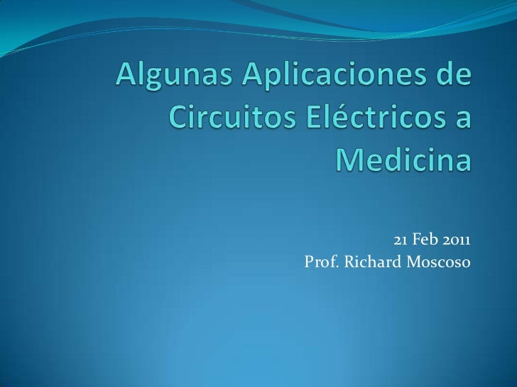 AlgunasAplicaciones de CircuitosEléctricos a Medicina<br />21 Feb 2011<br />Prof. Richard Moscoso<br />