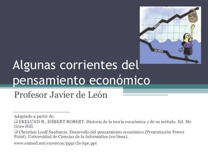 Algunas corrientes del pensamiento económico <ul><li>Profesor Javier de León </li></ul><ul><li>Adaptado a partir de: </li>...