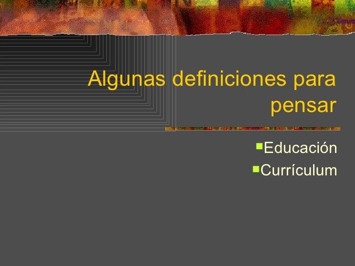 Algunas definiciones para                  pensar                Educación                Currículum