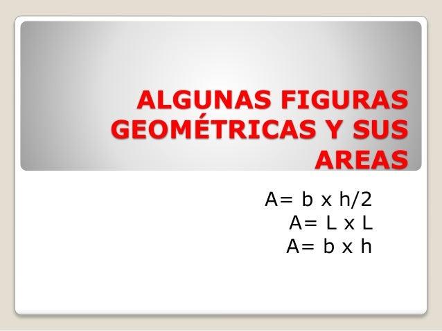 ALGUNAS FIGURAS  GEOMÉTRICAS Y SUS  AREAS  A= b x h/2  A= L x L  A= b x h