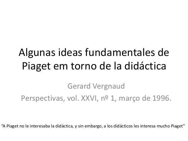 Algunas ideas fundamentales de Piaget em torno de la didáctica Gerard Vergnaud Perspectivas, vol. XXVI, nº 1, março de 199...