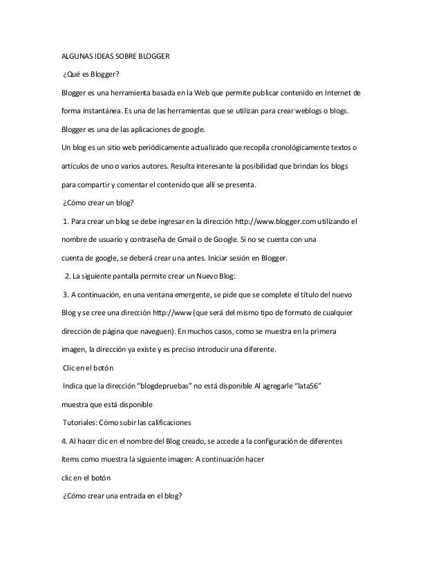 ALGUNAS IDEAS SOBRE BLOGGER ¿Qué es Blogger? Blogger es una herramienta basada en la Web que permite publicar contenido en...