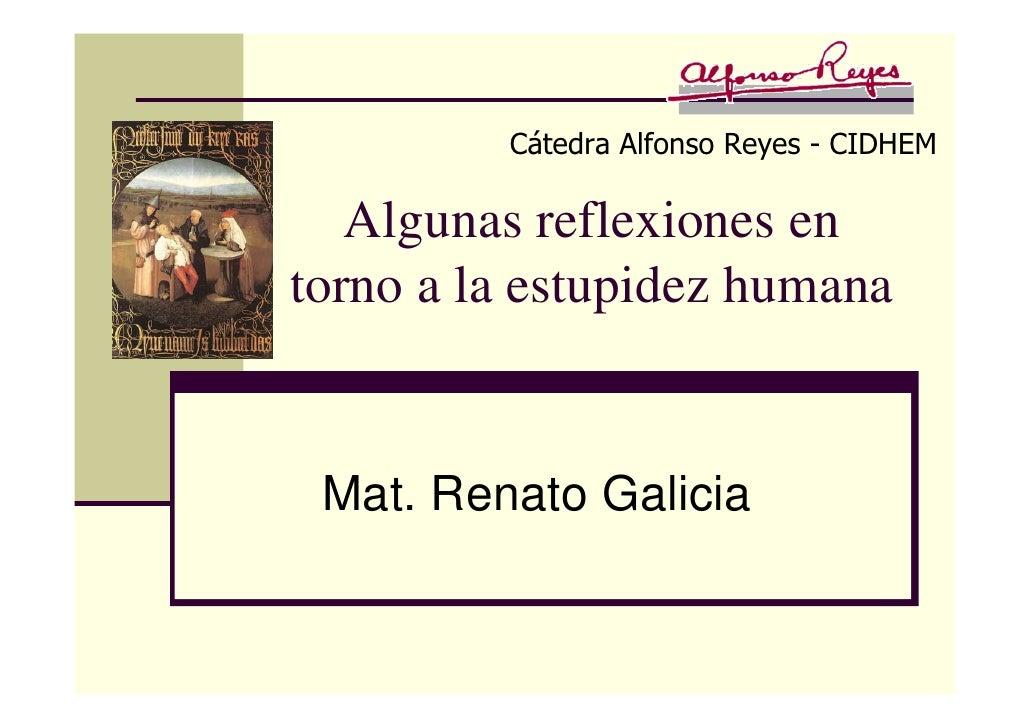 Cátedra Alfonso Reyes - CIDHEM     Algunas reflexiones en torno a la estupidez humana    Mat. Renato Galicia