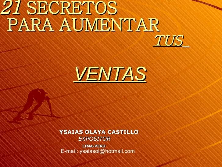 21  SECRETOS   PARA AUMENTAR   TUS   VENTAS YSAIAS OLAYA CASTILLO EXPOSITOR LIMA-PERU E-mail: ysaiasol@hotmail.com