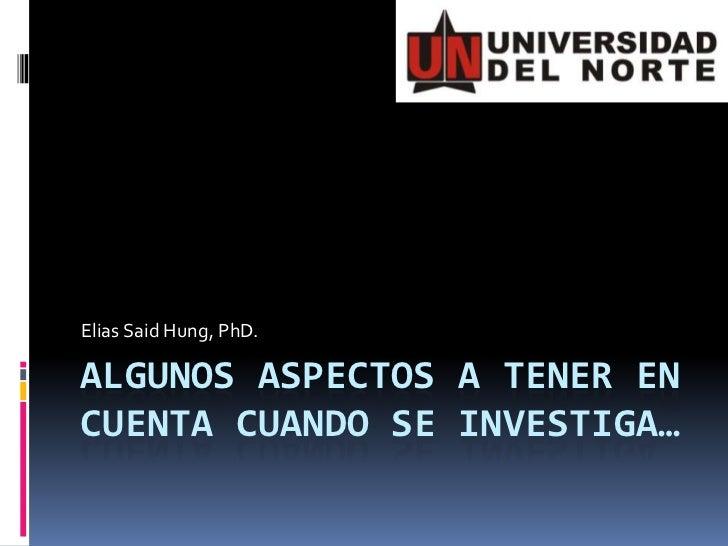 Elias Said Hung, PhD.ALGUNOS ASPECTOS A TENER ENCUENTA CUANDO SE INVESTIGA…