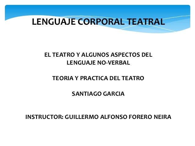 LENGUAJE CORPORAL TEATRAL EL TEATRO Y ALGUNOS ASPECTOS DEL LENGUAJE NO-VERBAL TEORIA Y PRACTICA DEL TEATRO SANTIAGO GARCIA...