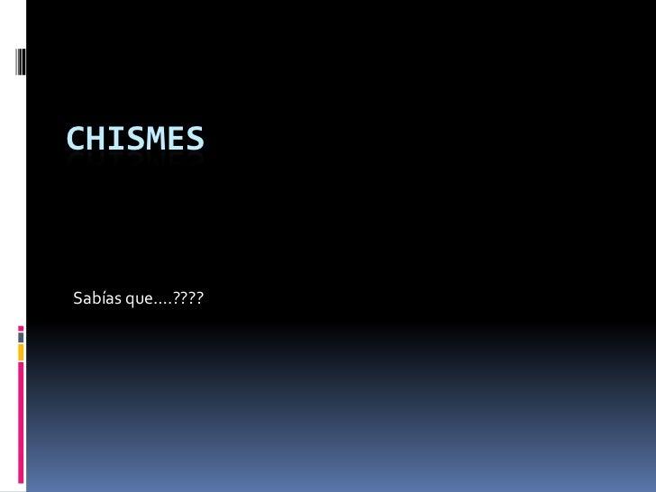 CHISMES<br />Sabías que….????<br />