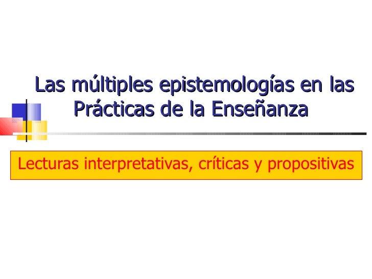Las múltiples epistemologías en las Prácticas de la Enseñanza  Lecturas interpretativas, críticas y propositivas