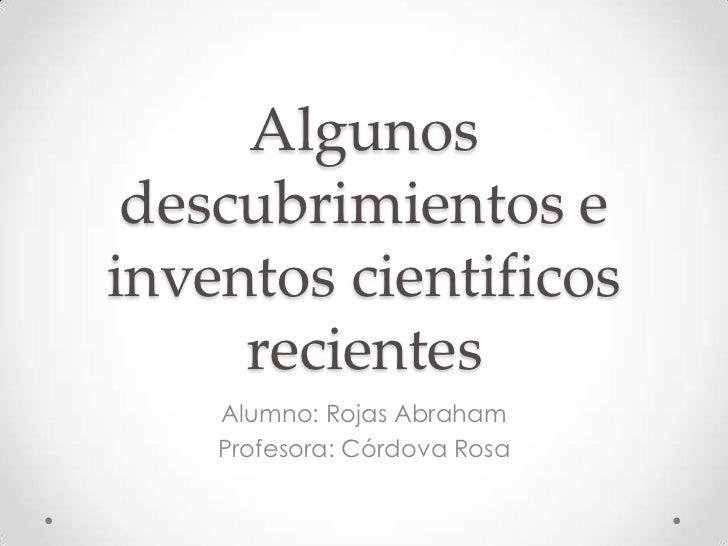 Algunos descubrimientos einventos cientificos     recientes    Alumno: Rojas Abraham    Profesora: Córdova Rosa
