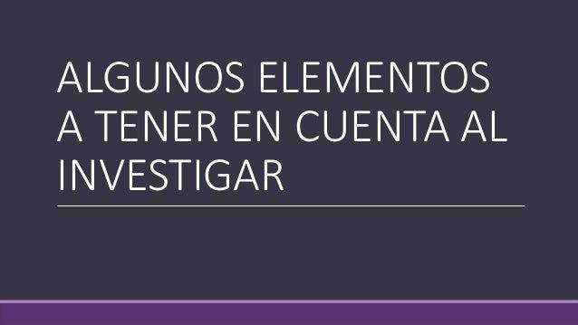 ALGUNOS ELEMENTOS A TENER EN CUENTA AL INVESTIGAR