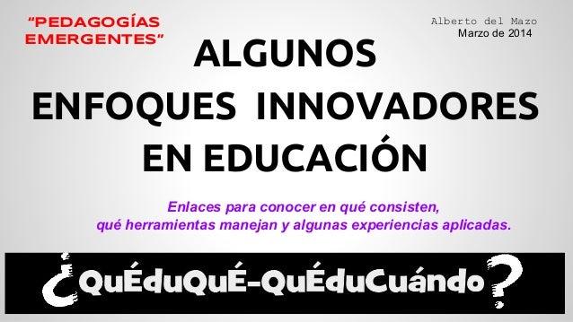 """ALGUNOS ENFOQUES INNOVADORES EN EDUCACIÓN Alberto del Mazo Marzo de 2014 """"PEDAGOGÍAS EMERGENTES"""" Enlaces para conocer en q..."""
