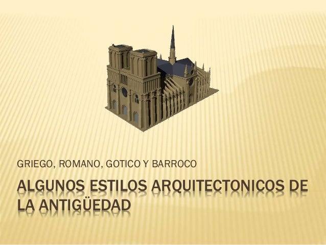ALGUNOS ESTILOS ARQUITECTONICOS DE LA ANTIGÜEDAD GRIEGO, ROMANO, GOTICO Y BARROCO