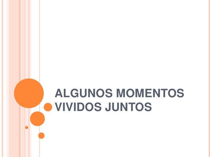 ALGUNOS MOMENTOS VIVIDOS JUNTOS<br />