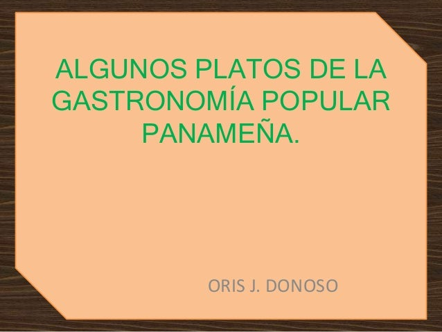 ALGUNOS PLATOS DE LA  GASTRONOMÍA POPULAR  PANAMEÑA.  ORIS J. DONOSO