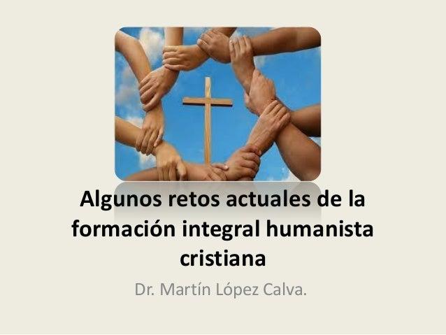 Algunos retos actuales de la formación integral humanista cristiana Dr. Martín López Calva.