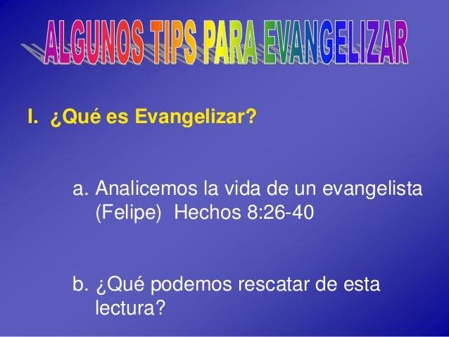 I. ¿Qué es Evangelizar? a. Analicemos la vida de un evangelista (Felipe) Hechos 8:26-40 b. ¿Qué podemos rescatar de esta l...