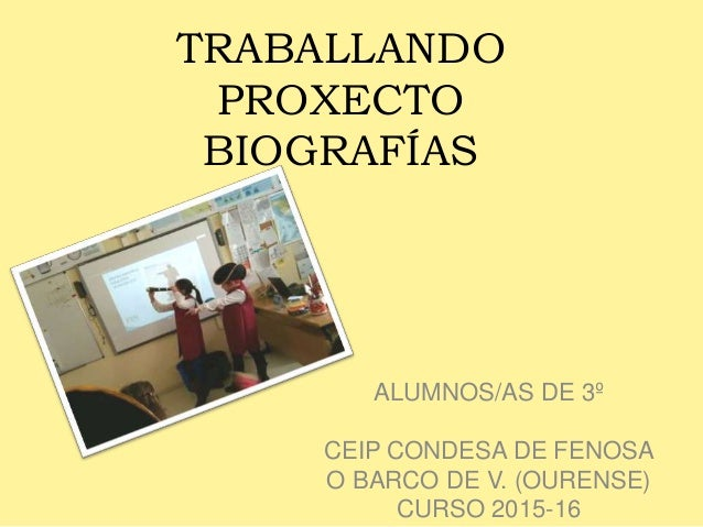 TRABALLANDO PROXECTO BIOGRAFÍAS ALUMNOS/AS DE 3º CEIP CONDESA DE FENOSA O BARCO DE V. (OURENSE) CURSO 2015-16