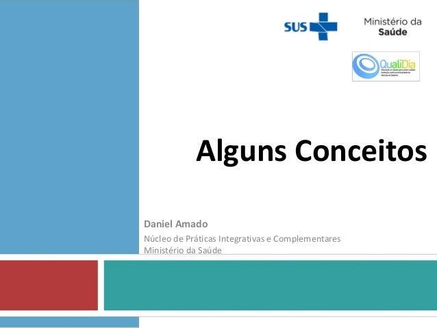 Alguns Conceitos Daniel Amado Núcleo de Práticas Integrativas e Complementares Ministério da Saúde