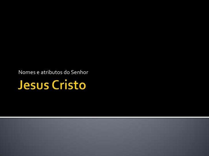 Jesus Cristo<br />Nomes e atributos do Senhor<br />