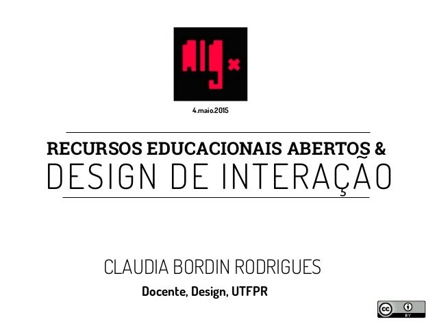 RECURSOS EDUCACIONAIS ABERTOS & DESIGN DE INTERAÇÃO CLAUDIA BORDIN RODRIGUES Docente, Design, UTFPR 4.maio.2015