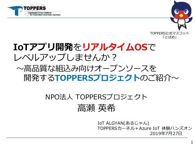 IoTアプリ開発をリアルタイムOSで レベルアップしませんか? ~高品質な組込み向けオープンソースを 開発するTOPPERSプロジェクトのご紹介~ NPO法人 TOPPERSプロジェクト 高瀬 英希 1 TOPPERS公式マスコット 「とぱめ」...
