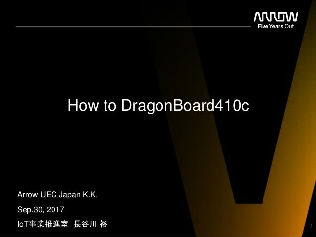 How to DragonBoard410c Arrow UEC Japan K.K. Sep.30, 2017 IoT事業推進室 長谷川 裕 1