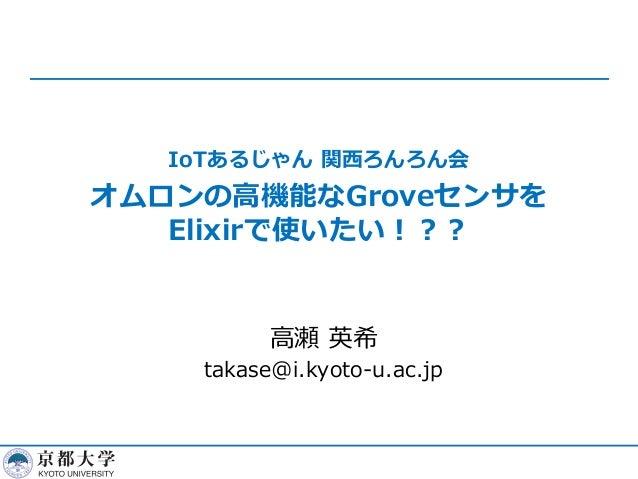 IoTあるじゃん 関⻄ろんろん会 オムロンの⾼機能なGroveセンサを Elixirで使いたい︕︖︖ ⾼瀬 英希 takase@i.kyoto-u.ac.jp