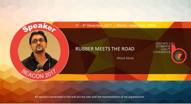 RUBBER MEETS THE ROAD Alhad Akole 1st – 3rd December, 2017 | Westin, Hyderabad, INDIA All opinions mentioned in the talk a...