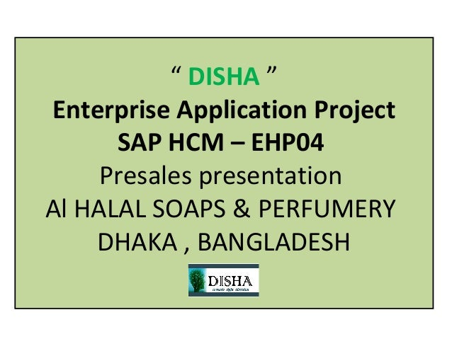 """ DISHA ""Enterprise Application Project      SAP HCM – EHP04     Presales presentationAl HALAL SOAPS & PERFUMERY    DHAKA ..."