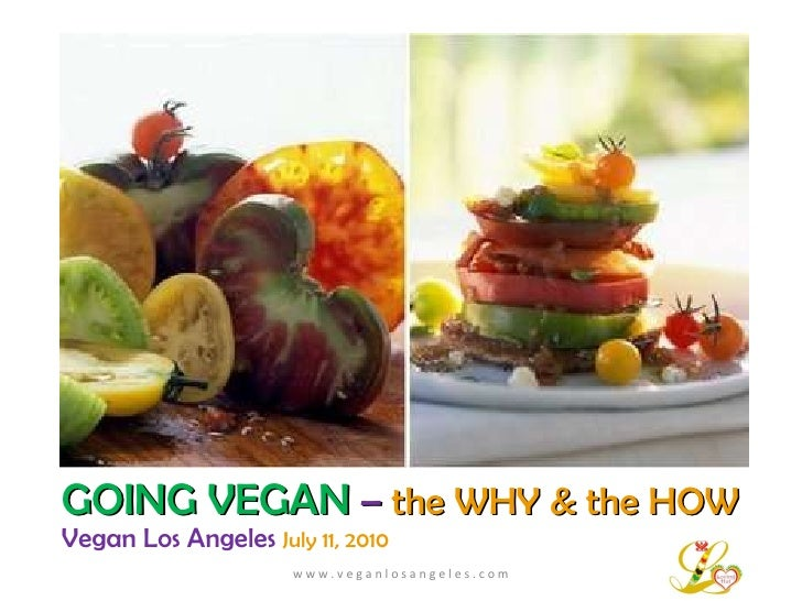 GOING VEGAN   –   the WHY & the HOW Vegan Los Angeles  July 11, 2010 w w w . v e g a n l o s a n g e l e s . c o m