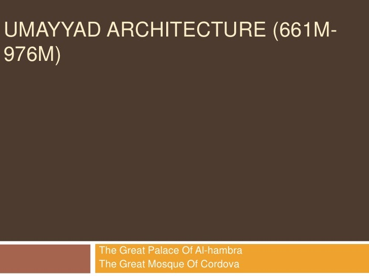 UMAYYAD ARCHITECTURE (661M-976M)       The Great Palace Of Al-hambra       The Great Mosque Of Cordova