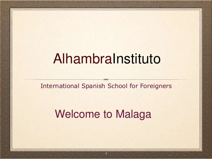 AlhambraInstituto<br />International Spanish School for Foreigners<br />Welcome to Malaga<br />1<br />