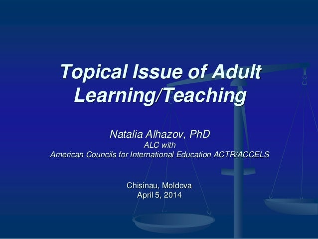 Topical Issue of Adult Learning/Teaching Natalia Alhazov, PhD ALC with American Councils for International Education ACTR/...