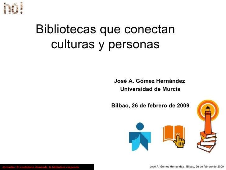 Bibliotecas que conectan culturas y personas José A. Gómez Hernández  Universidad de Murcia Bilbao, 26 de febrero de 2009