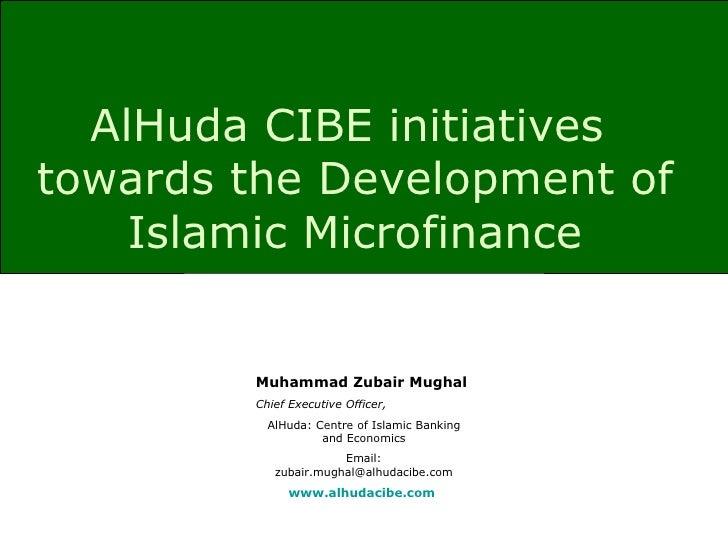 AlHuda CIBE initiatives  towards the Development of Islamic Microfinance Muhammad Zubair Mughal Chief Executive Officer, A...
