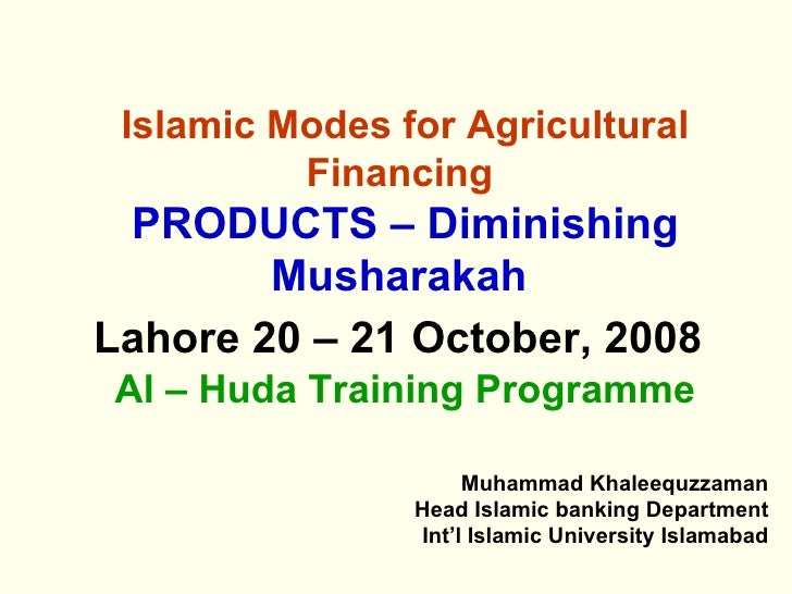 Islamic Modes for Agricultural Financing   PRODUCTS – Diminishing Musharakah   Lahore 20 – 21 October, 2008   Al – Huda Tr...