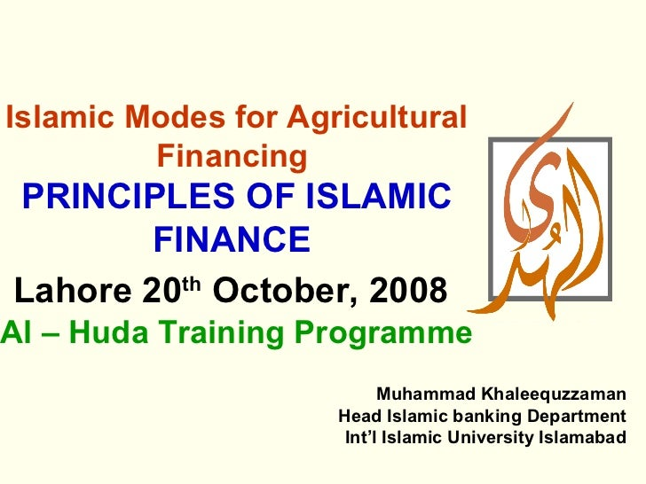 Islamic Modes for Agricultural         FinancingPRINCIPLES OF ISLAMIC        FINANCELahore 20th October, 2008Al – Huda Tra...