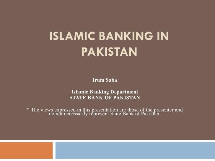 ISLAMIC BANKING IN PAKISTAN Irum Saba Islamic Banking Department STATE BANK OF PAKISTAN * The views expressed in this pres...