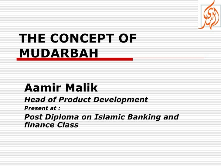 THE CONCEPT OF   MUDARBAH  Aamir Malik Head of Product Development Present at : Post Diploma on Islamic Banking and financ...