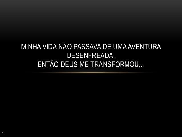 MINHA VIDA NÃO PASSAVA DE UMA AVENTURA DESENFREADA. ENTÃO DEUS ME TRANSFORMOU...