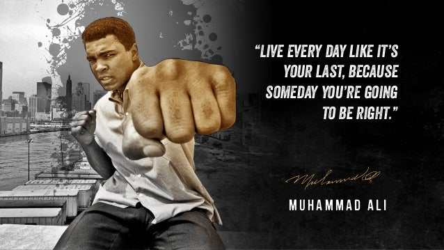 """""""Live every day like it's your last, because someday you're going to be right."""" Muhammad Ali"""